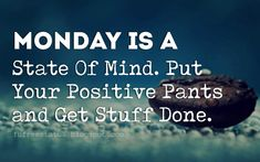Motivational Monday Quotes, Monday Is a State Of Mind. Put Your Positive Pants and Get Stuff Done. Monday Quotes Positive, Monday Inspirational Quotes, Happy Monday Quotes, Monday Humor Quotes, Monday Motivation Quotes, Thursday Quotes, Work Motivational Quotes, Sunday Quotes, Work Quotes