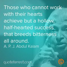Those who cannot work with their hearts achieve but a hollow, half-hearted success that breeds bitterness all around. – A. P. J. Abdul Kalam