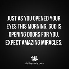 just as you opened your eyes this morning, God is opening doors for you. expect amazing miracles.