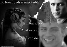 To love a Jedi is impossible....but to love Anakin is all I can do.