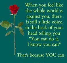 """When yoiu feel like the whole world is against you, there is still a little voice in the back of your head telling you """"You can do it, I know you can"""" That's because you can"""