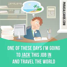 """""""Jack in"""" means """"to stop doing something"""". Example: One of these days I'm going to jack this job in and travel the world."""