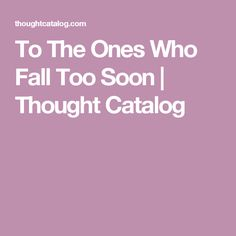 To The Ones Who Fall Too Soon | Thought Catalog