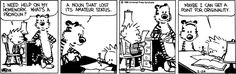 Calvin and Hobbes, HOMEWORK - I need help on my homework. What's a pronoun?   A noun that's lost its amateur status.