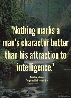 """Nothing marks a man's character better than his attraction to intelligence."" - Annalina Aldurren - Terry Goodkind, Soul of Fire"