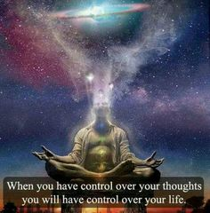 When you have control over your thoughts ,you will have control over your life