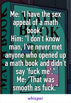 """Me: """"I have the sex appeal of a math book."""" Him: """"I don't know man, I've never met anyone who opened up a math book and didn't say 'fuck me'."""" Me: """"That was smooth as fuck."""""""