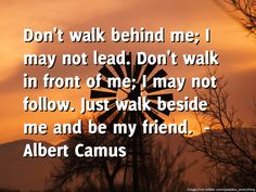 Emergency Dentistry by Oakridge Dental brings you the daily quote for Wednesday -----  Don't walk behind me; I may not lead. Don't walk in front of me; I may not follow. Just walk beside me and be my friend.  ---- by  Albert Camu