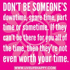Don't be someone's downtime, spare time, part time or sometime. If they can't be there for you all of the time, then they're not even worth your time. by deeplifequotes, via Flickr
