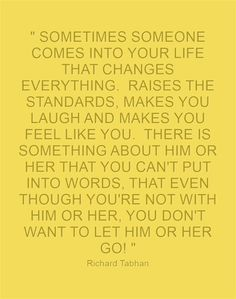 SOMETIMES SOMEONE COMES INTO YOUR LIFE THAT CHANGES EVERYTHING. RAISES THE STANDARDS, MAKES YOU LAUGH AND MAKES YOU FEEL LIKE YOU. THERE IS SOMETHING ABOUT HIM OR HER THAT YOU CAN'T PUT INTO WORDS, THAT EVEN THOUGH YOU'RE NOT WITH HIM OR HER, YOU DON'T WANT TO LET HIM OR HER GO!