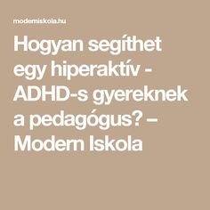 Hogyan segíthet egy hiperaktív - ADHD-s gyereknek a pedagógus? – Modern Iskola Adhd, Special Education Teacher, Montessori, Psychology, Math Equations, Teaching, School, Creative, Kids