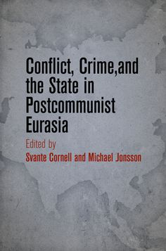 Conflict, Crime, and the State in Postcommunist Eurasia, Edited by Svante Cornalland Michael Jonsson