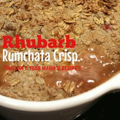 Not Your Mama's Recipe- Rhubarb Rumchata Crisp!         1 cup light brown sugar, firmly packed 1 cup all-purpose flour 3/4 cup quick cooking rolled oats 1/2 cup melted butter 1 teaspoon cinnamon 4 cups sliced rhubarb 2 tablespoons cornstarch 1 teaspoon vanilla 1 Cup Rumchata.