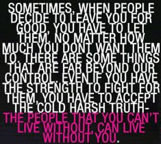 Sometimes, when people decide to leave you for good, you have to let them... You have to accept the cold harsh truth - THE PEOPLE THAT YOU CAN'T LIVE WITHOUT, CAN LIVE WITHOUT YOU... and some how be perfectly fine with the destruction they left behind
