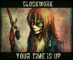 Clockwork. Your time is up Bree! No I still have like 10 minuets to finish Clockwork. -.- X3 @Creepypasta4lyf
