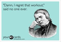 'Damn, I regret that workout,' said no one ever.
