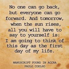 Nadie puede volver atrás, pero todos podemos seguir adelante. Y mañana, cuando el sol nazca todo lo que tendrás que decirte a ti mismo es: Yo voy a pensar en este día como el primer día de mi vida. #frases #citas #PauloCoelho