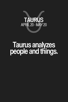Taurus analyzes people and things. Taurus | Taurus Quotes | Taurus Horoscope | Taurus Zodiac Signs