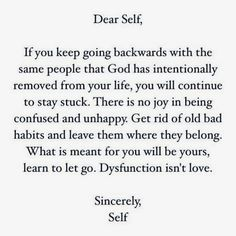 If you keep going backwards with the same people that God has intentionally removed from your life, you will continue to stay stuck. There is no joy in being confused and unhappy. Get rid of old bad habits and leave them where they belong. What is meant for you will be yours, learn to let go. Dysfunction isn't love.