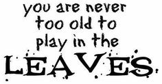 """<3 """"You are NEVER too old to play in the LEAVES""""! / quotes about Fall (my FAVORITE time of the year)"""