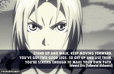 """Fullmetal Alchemist. """"You've got two good legs. So get up and use them. You're strong enough to make your own path."""" Love this."""