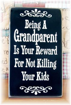 Being a grandparent is your reward for not killing your kids wood sign
