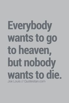 Everybody wants to go to heaven, but nobody wants to die. Death Quotes, Sad Quotes, Life Quotes, Inspirational Quotes, Motivational, Want To Die Quotes, Stoicism Quotes, Awake My Soul, Grieving Quotes