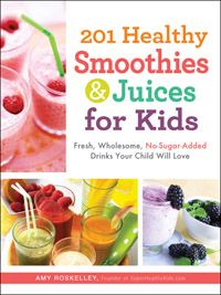 201 Smoothies and Juices for Kids recipies for fresh, wholesome, no-sugar added drinks