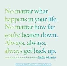 No matter what happens in your life.  No matter how far you're beaten down.  Always, always, always get back up.