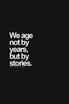"""We mature not by years, but by stories…"""
