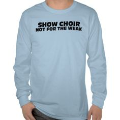 Show Choir-Not for the weak T-shirts