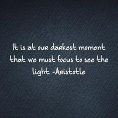 It is at our darkest moment that we must focus to see the light. Aristotle