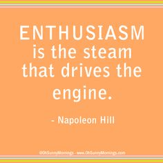"""""""Enthusiasm is the steam that drives the engine."""" - Napoleon Hill"""