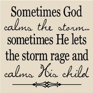 Sometimes God calms the storm sometimes He lets the storm rage and calms His child.