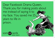 Dear Facebook Drama Queen, Thank you for making posts about me instead of saying it to my face. You saved me 25 years to life in prison.  created by - mkhake :)