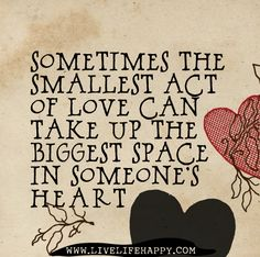 Sometimes the smallest act of love can take up the biggest space in someone's heart.
