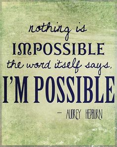 """""""Nothing is impossible the word itself says, I'm possible"""" ~Audrey Hepburn"""