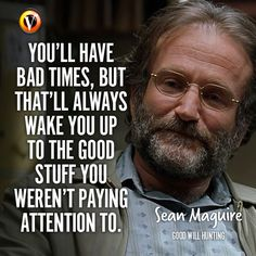 """Sean Maguire (Robin Williams) in Good Will Hunting:""""You'll have bad times, but that'll always wake you up to the good stuff you weren't paying attention to. Sean Maguire, Good Will Hunting, Things To Do, Good Things, Robin Williams, Bad Timing, Pay Attention, Movie Quotes, Meant To Be"""