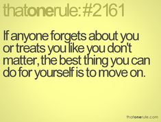 If anyone forgets about you or treates you like you don't matter, the best thing you can do for yourself is to move on.