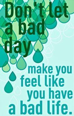 Não deixe que um dia ruim faça você se sentir como se tivesse uma vida ruim.