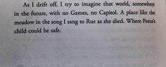 Funny that at the end of Mockingjay she talks about their children playing in the meadow in district 12 this is a quote from catching fire when she decides to risk her life to save peeta and get him out of the games