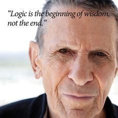 """Logic is the beginning of wisdom, not the end"" ~Leonard Nimoy."