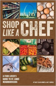 Shop Like a Chef: A Food Lover's Guide to St. Louis Neighborhoods by Clara Moore and Matt Sorrell