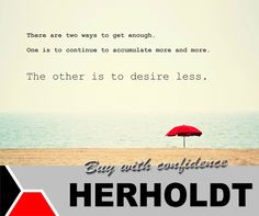 There are two ways to get enough. One is to continue to accumulate more and more. The other is to desire less. #SundayMotivation #Herholdt