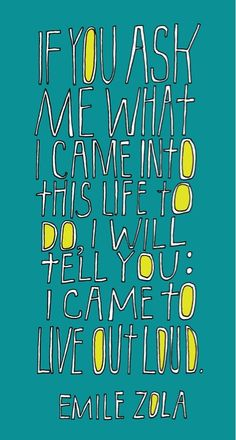 ....I will tell you: I came to live out loud.... like it or not