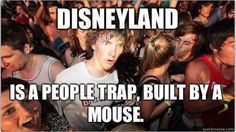 But Disneyland was built by a really cute mouse, so that makes it better.