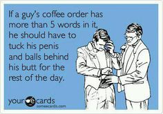 truth...my order  is coffee, black.  Plus I have a beard and a tattoo, now drop them panties :-)