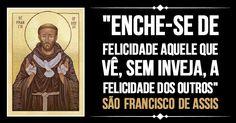 """""""Enche-se de felicidade aquele que vê, sem inveja, a felicidade dos outros."""" São Francisco de Assis"""