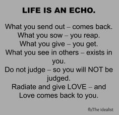Life is an ECHO. What you send out...comes back. What you sow...you reap. What you give...you get. What you see in others...exists in you. (Note to self - See only the good.) Do not judge...so you will not be judged. Radiate and give love...and love comes back to you.