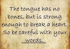 So true...The tongue has no bones, but is strong enough to break a heart. So be careful with your words.